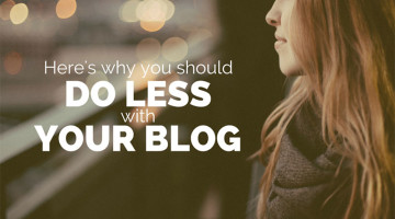 Here's Why You Should Do Less With Your Blog