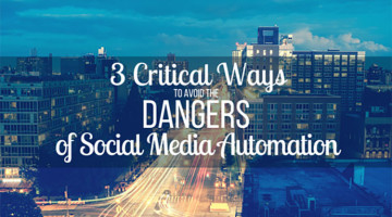 3 Critical Ways to Avoid the Dangers of Social Media Automation