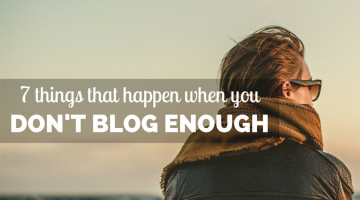 7 Things That Happen When You Don't Blog Enough